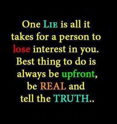 I dont like liars, I've got no time for people that lie. If you did it, own it, if you said it, admit to it. I'll respect you more for being honest.
