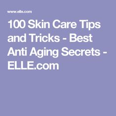 100 Skin Care Tips and Tricks - Best Anti Aging Secrets - ELLE.com