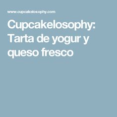 Cupcakelosophy: Tarta de yogur y queso fresco