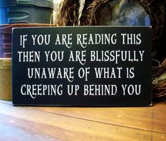 If you are reading this, then you are blissfully unaware of what is creeping up behind you...