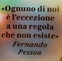 Fernando Pessoa - Ognuno di noi è l'eccezione a una regola che non esiste.