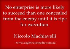 No enterprise is more likely to succeed than one concealed from the enemy until it is ripe for execution.   Niccolo Machiavelli