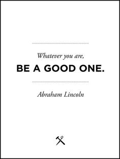 """""""Whatever you are, be a good one.""""   Abraham Lincoln's reflection of his highest soul work.  What a fantastic inspiration!"""