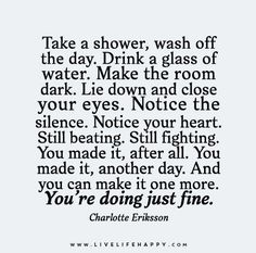 Take a shower, wash off the day. Drink a glass of water. Make the room dark. Lie down and close your eyes. Notice the silence. Notice your heart. Still beating. Still fighting. You made it after all. You made it another day. And you can make it one more. You're doing just fine.