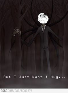 aww poor slenderman. I still wouldn't give him a hug though....