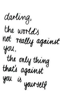 *Darling, The World's Not Really Against You, The Only Thing That's Against You Is Yourself. - #Be #You #Beautiful