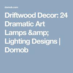 Driftwood Decor: 24 Dramatic Art Lamps & Lighting Designs      Dornob