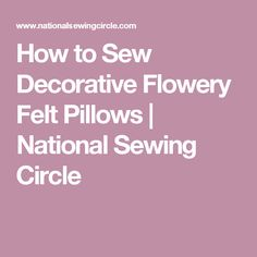 How to Sew Decorative Flowery Felt Pillows | National Sewing Circle