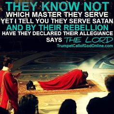 "excerpt from: http://trumpetcallofgodonline.com/index.php5?title=THE_CUP_OF_THE_WRATH_OF_MY_FURY_IS_COME_TO_THE_FULL  ""They know not which master they serve, yet I tell you they serve satan; and by their rebellion have they declared their allegiance! For they have hated Me and My Sabbaths! And of My Book, they see it only as a lever by which they may move the people to conform to their will, perverting My Word in Scripture! ... Says The Lord."""
