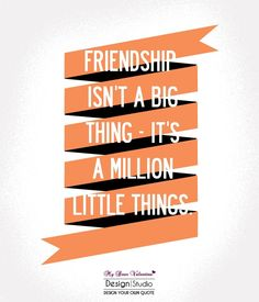Friendship isn't a big thing It's a million little things