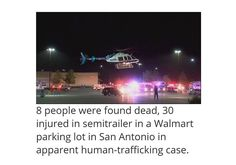 """Wow  2 inserts  1st  Eight people were found dead and about 30 others injured inside a brutally hot semitrailer parked in a Walmart parking lot in San Antonio Texas in what authorities are calling """"a horrific scene."""" One of the injured later died officials said bringing the death toll to nine in what police described as an apparent """"human trafficking crime."""" Officials had first said two additional people had died but later corrected the number to one  2nd  Inside the semitrailer authorities…"""