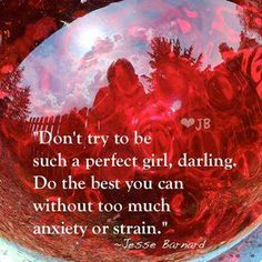 Don't try to be such a perfect girl darling, Do the best you can without too much anxiety or strain