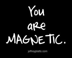 You are MAGNETIC.