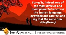 """""""Sorry' is, indeed, one of the most difficult and most powerful words in the English language, provided one can feel and say it at the same time. Sorry Quotes, Jokes Quotes, Most Powerful, Powerful Words, Daily Quotes, Best Quotes, Apologizing Quotes, Saying Sorry, How To Apologize"""