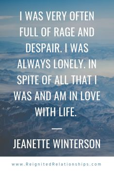I was very often full of rage and despair. I was always lonely. In spite of all that I was and am in love with life. Lost Love, Am In Love, Breakup Advice, Jeanette Winterson, Lonely Quotes, The Knowing, Ex Wives, Mottos, Ex Husbands