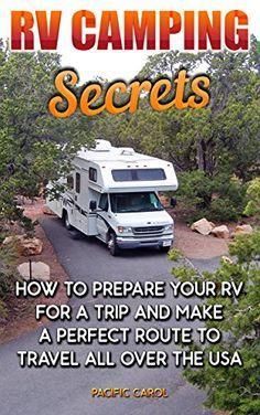 RV Camping Secrets: How To Prepare Your RV For A trip And Make A Perfect Route To Travel All Over The USA: (rv travel books, how to live in a car, how ... true, rv camping secrets, rv camping tips,) by [Carol, Pacific]