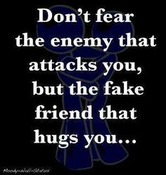 Don't fear the enemy that attacks you, but the fake friends that hug you...
