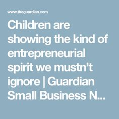 Children are showing the kind of entrepreneurial spirit we mustn't ignore | Guardian Small Business Network | The Guardian