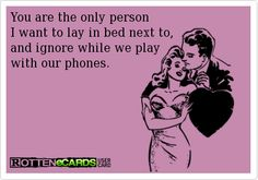 You+are+the+only+person+  I+want+to+lay+in+bed+next+to,+  and+ignore+while+we+play+  with+our+phones.