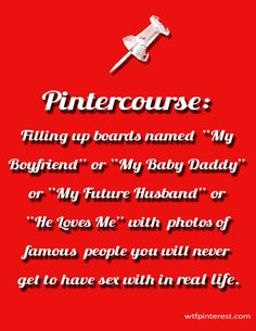 "Pintercourse:  Filling up boards named ""My Boyfriend"" or ""My Baby Daddy"" or ""My Future Husband"" or ""He Loves Me"" with photos of famous people you will never get to have sex with in real life. (by WTFPinterest.com)"