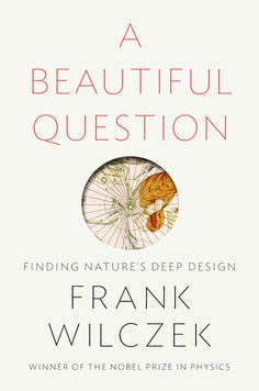 A BEAUTIFUL QUESTION by Frank Wilczek -- Does the universe embody beautiful ideas?