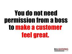 You do not need permission from a boss to make a customer feel great.