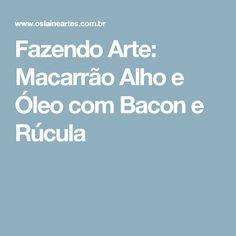 Fazendo Arte: Macarrão Alho e Óleo com Bacon e Rúcula