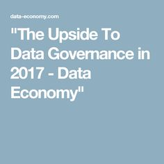 """The Upside To Data Governance in 2017 - Data Economy"""