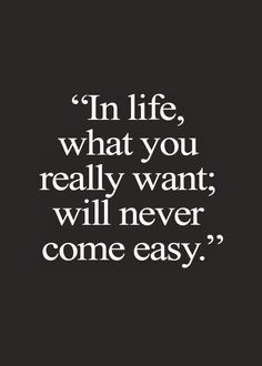 what you really want NEVER comes easy..