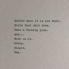 Decide what it is you want. Write that shit down. Make a fucking plan. And... Work on it. Every. Single. Day.