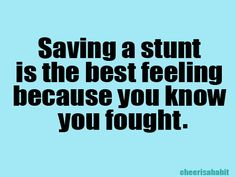 saving a stunt is the best feeling because you know you fought!
