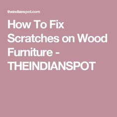 How To Fix Scratches on Wood Furniture - THEINDIANSPOT