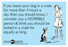 If you leave your dog in a crate for more than 4 hours a day then you should know, I consider you a HORRIBLE person & think you should be locked in a crate for equally as long.