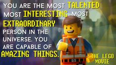 You are the most TALENTED, most INTERESTING, most EXTRAORDINARY person in the universe. You are capable of AMAZING THINGS. ~ The Lego Movie