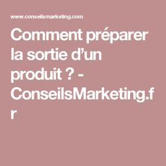 Comment préparer la sortie d'un produit ? - ConseilsMarketing.fr