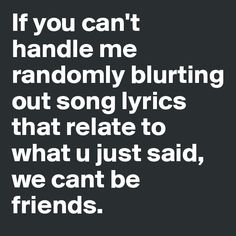 If you can't handle me randomly blurting out song lyrics that relate to what u just said, we cant be friends.