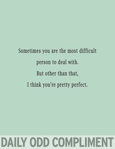 Sometimes you are the most difficult person to deal with. But other than that, I think you're pretty perfect.