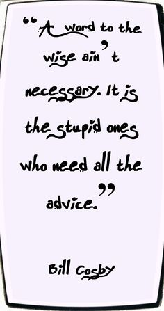 A word to the wise ain't necessary, It is the stupid ones who need all the advice. Bill Cosby