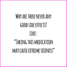 lifestyle blog - ipinkypromise.be     funny & sarcastic quote.  Why are there never any good side effects? Like, taking this medication may cause extreme sexiness
