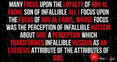 The focus on Infallible Hussein, by Al Abbas all through his life, made him an inseparable soul with Infallible Hussein.