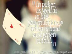 PLAY IT WISELY!^^  In poker, as well as in life, you must know when to hold and when to fold.  miss.glitchee @ http://quotememore.blogspot.com