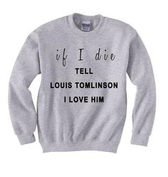 If I Die Louis Tomlinson Custom Made sweatshirt. Cotton and polyester blend. Colors available are Black, White, Gray as well as custom orders. For a custom design please send an email request to ravishrl074@gmail.Use Coupon Code PINALL to Save $5.00 from Feb 4th,- April 14th 2015.