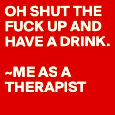 and real therapists also think this, we just NEVER say it out loud.