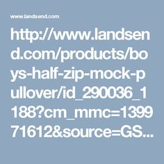 http://www.landsend.com/products/boys-half-zip-mock-pullover/id_290036_1188?cm_mmc=139971612&source=GS&003=56492216&010=4400225&gclid=CNmcvp3Y4M8CFRBEfgodPJUOSA