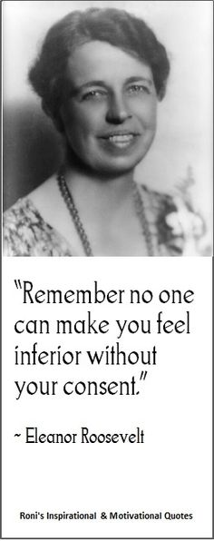 """Remember no one can make you feel inferior without your concent"" (Eleanor Roosevelt) 
