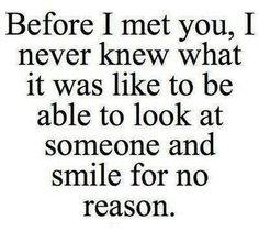"""""""Before I met you, I never knew what it was like to be able to look at someone and smile for no reason."""" ♥♥"""
