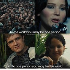 The hunger games to the world you may just be one person but to one person you might just be the whole world