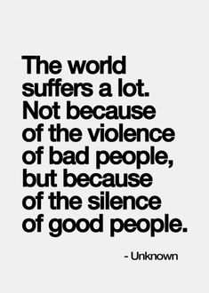 The world suffers a lot. Not because of the violence of bad people, but because of the silence of good people- i really love this quote❤️ Life Quotes Love, Great Quotes, Quotes To Live By, Me Quotes, Motivational Quotes, Inspirational Quotes, Positive Quotes, Speak Up Quotes, Black Love Quotes