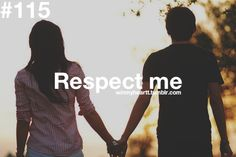 If you want a girl who respects herself then you better get used to respecting her also. Make me feel secure and love me for who i am