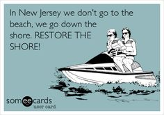In New Jersey we don't go to the beach, we go down the shore. RESTORE THE SHORE!